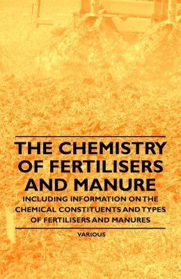 The Chemistry of Fertilisers and Manure - Including Information on the Chemical Constituents and Types of Fertilisers and Manures
