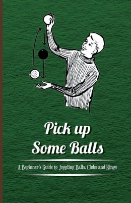 Pick up Some Balls - A Beginner's Guide to Juggling Balls, Clubs and Rings