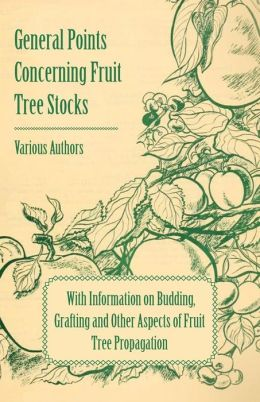 General Points Concerning Fruit Tree Stocks - With Information on Budding, Grafting and Other Aspects of Fruit Tree Propagation