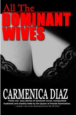 All the Dominant Wives: Thirty one sexy stories of dominant wives, manipulated husbands and chastity belts by the Queen of Female Dominaion.