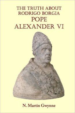 The Truth about Rodrigo Borgia: Pope Alexander VI
