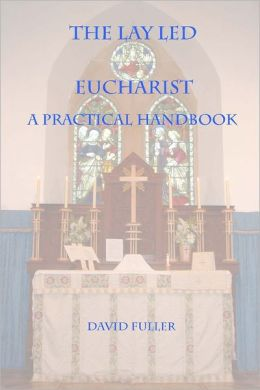 The Lay Led Eucharist : A Practical Handbook