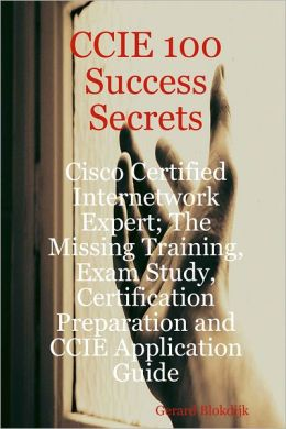 CCIE 100 Success Secrets : Cisco Certified Internetwork Expert; The Missing Training, Exam Study, Certification Preparation and CCIE Application Guide