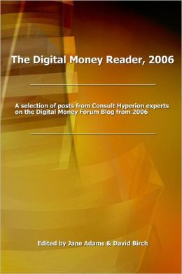The Digital Money Reader, 2006: A Selecion of Posts from Consult Hyperion Experts on the Digital Money Forum Blog from 2006