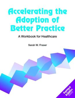 Accelerating the Adoption of Better Practice: A Workbook for Healthcare