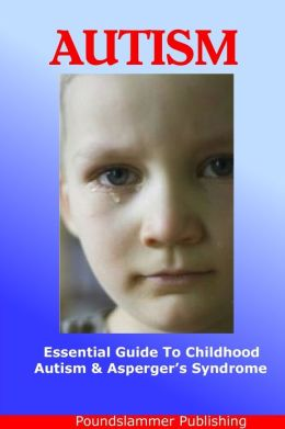 Autism: An Essential Guide to Childhood Autism & Asperger's Syndrome