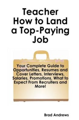 Teacher How to Land a Top-Paying Job: Your Complete Guide to Opportunities, Resumes and Cover Letters, Interviews, Salaries, Promotions, What to Expect from Recruiters and More!