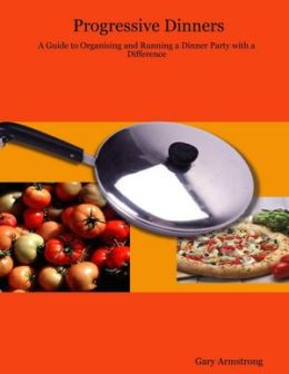 Progressive Dinners : A Guide to Organising and Running a Dinner Party With a Difference