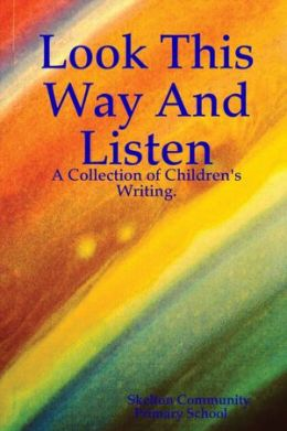 Look This Way and Listen: A Collection of Children's Writing