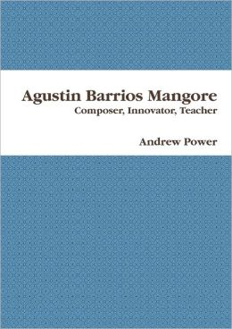 Agustin Barrios Mangore: Composer, Innovator, Teacher