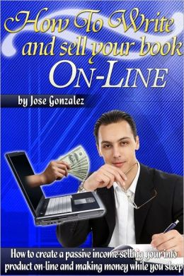 How to Write and Sell Your Book On-Line: How to Create a Passive Income Selling Your Info Product On-Line and Making Money While You Sleep