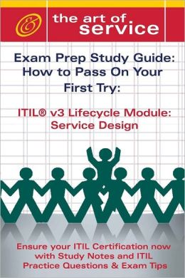 ITIL V3 Lifecycle Module: Service Design : Exam Prep Sudy Guide: How to Pass on Your First Try: Ensure your ITIL Certification now with Study Notes and ITIL Practice Questions & Exam Tips