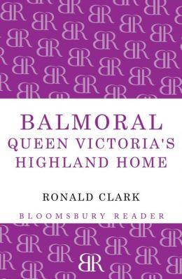 Balmoral: Queen Victoria's Highland Home