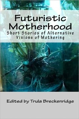 Futuristic Motherhood: Alternative Visions of Mothering