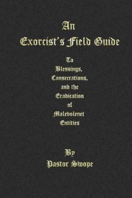 An Exorcist's Field Guide: To Blessings, Consecrations and the Banishment of Malevolant Entities