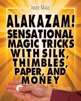 Alakazam!: Sensational Magic Tricks with Silk, Thimbles, Paper, and Money