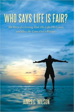 Who Says Life is Fair?: The Story of a Loving Dad. His Life, His Losses, and How He Came Out a Winner.