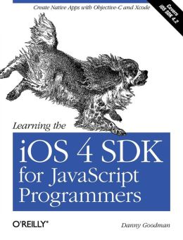 Learning the iOS 4 SDK for JavaScript Programmers: Create Native Apps with Objective-C and Xcode