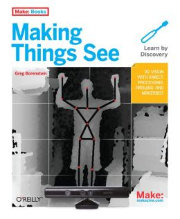 Making Things See: 3D vision with Kinect, Processing, Arduino, and MakerBot