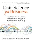 Book Cover Image. Title: Data Science for Business:  What you need to know about data mining and data-analytic thinking, Author: Foster Provost