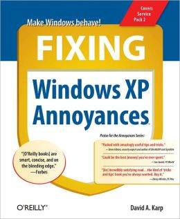 Fixing Windows XP Annoyances: How to Fix the Most Annoying Things About the Windows OS