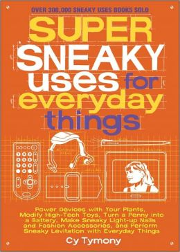 Super Sneaky Uses for Everyday Things: Power Devices with Your Plants, Modify High-Tech Toys, Turn a Penny into a Battery, Make Sneaky Light-up Nails and Fashion Accessories, and Perform Sneaky Levitation with Everyday Things