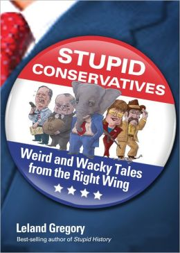 Stupid Conservatives: Weird and Wacky Tales from the Right Wing