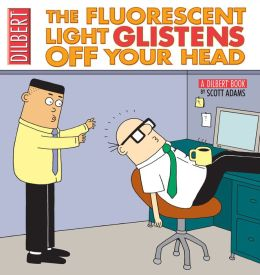 The Fluorescent Light Glistens Off Your Head: A Dilbert Collection