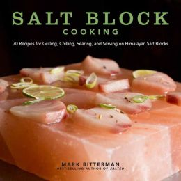 Salt Block Cooking: 70 Recipes for Grilling, Chilling, Searing, and Serving on Himalayan Salt Blocks
