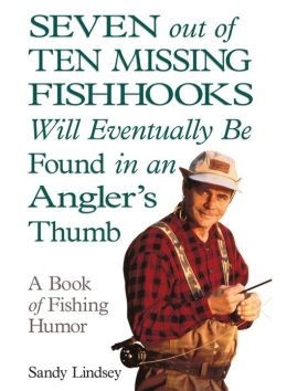 Seven Out of Ten Missing Fishhooks Will Eventually Be Found in an Angler's Thumb: A Book of Fishing Humor