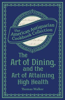 The Art of Dining, and the Art of Attaining High Health: With a Few Hints on Suppers Thomas Walker