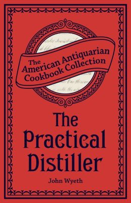 The Practical Distiller (PagePerfect NOOK Book): Or, An Introduction to Making Whiskey, Gin, Brandy, Spirits, &c. &c.