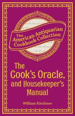 The Cook's Oracle, and Housekeeper's Manual (PagePerfect NOOK Book): Containing Receipts for Cookery, and Directions for Carving