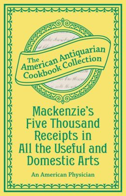 Mackenzie's Five Thousand Receipts in All the Useful and Domestic Arts (PagePerfect NOOK Book)