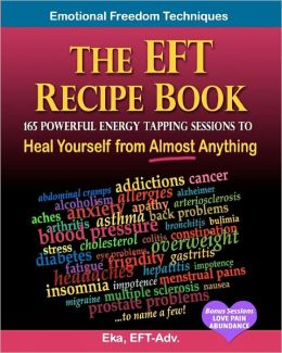 The Eft Recipe Book, Emotional Freedom Techniques, 165 Powerful Energy Tapping Sessions to: Heal Yourself from Almost Anything!