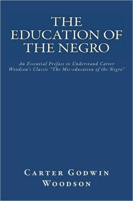 The Education of the Negro: An Essential Preface to Understanding Carter Woodson's Classic the Mis-Education of the Negro