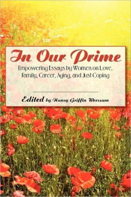 In Our Prime: Empowering Essays by Women on Love, Family, Career, Aging, and Just Coping