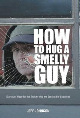 How to Hug a Smelly Guy: Stories of Hope for the Broken Who Are Serving the Shattered