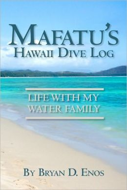 Mafatu's Hawaii Dive Log: Life With My Water Family Bryan D. Enos