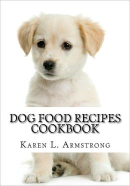 Dog Food Recipes Cookbook: Dog Treat Recipes, Raw Dog Food Recipes and Healthy Dog Food Secrets