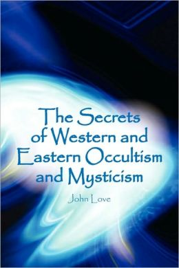 The Secrets of Western and Eastern Occultism and Mysticism