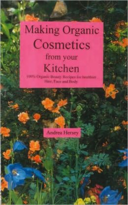 Making Organic Cosmetics from your Kitchen: 100% Organic Beauty Recipes...