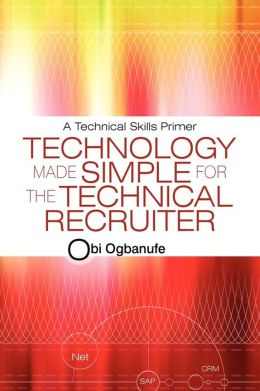 Technology Made Simple for the Technical Recruiter: A Technical Skills Primer