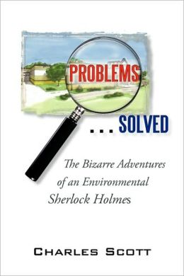 Problems...Solved: The Bizarre Adventures of an Environmental Sherlock Holmes