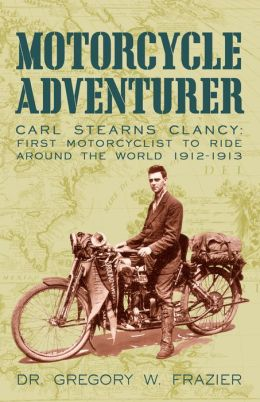 MOTORCYCLE ADVENTURER: Carl Stearns Clancy: First Motorcyclist To Ride Around The World 1912-1913