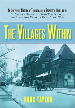 The Villages Within: An Irreverent History of Toronto and a Respectful Guide to the St. Andrew's Market, the Kings West District, the Kensi