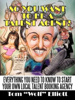 So You Want to Be a Talent Agent?: Everything You Need to Know to Start Your Own Local Talent Booking Agency