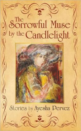 The Sorrowful Muse by the Candlelight: Short Stories by Ayesha Pervez