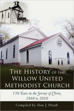 The History of the Willow United Methodist Church: 150 Years in the Service of Christ, 1860 to 2010