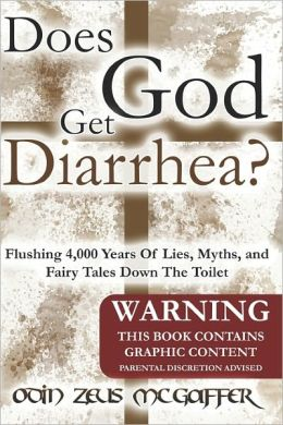 Does God Get Diarrhea?: Flushing 4,000 Years of Lies, Myths, and Fairy Tales down the Toilet